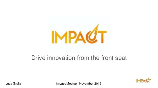 Impact! Drive innovation from the front seat Luca Grulla Impact Meetup - November 2019