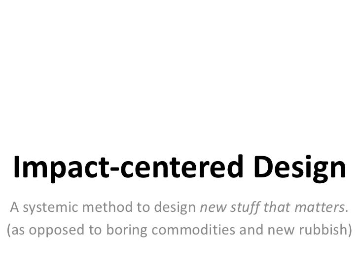 Impact-centeredDesign<br />A systemicmethodtodesignnew stuffthatmatters.<br />(as opposedtoboringcommodities and new rubbi...