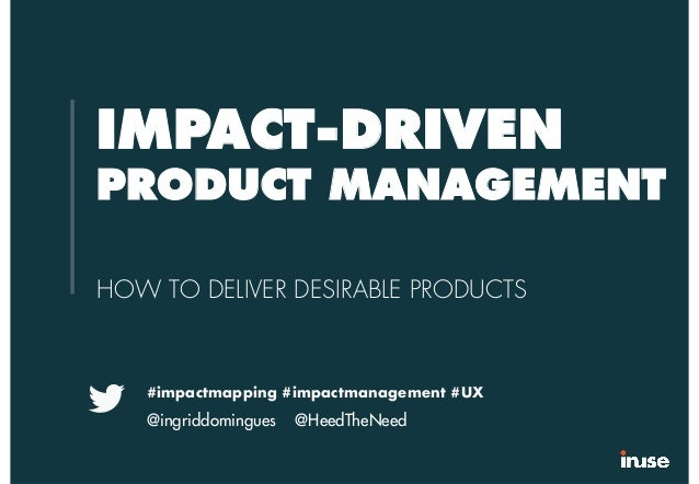 IMPACT-DRIVEN PRODUCT MANAGEMENT HOW TO DELIVER DESIRABLE PRODUCTS #impactmapping #impactmanagement #UX @ingriddomingues @...