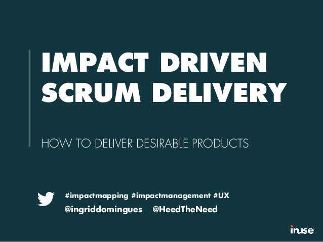 IMPACT DRIVEN SCRUM DELIVERY HOW TO DELIVER DESIRABLE PRODUCTS #impactmapping #impactmanagement #UX @ingriddomingues @Heed...