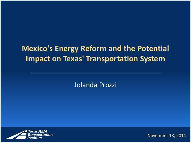 Mexico's Energy Reform and the Potential Impact on Texas' Transportation System Jolanda Prozzi November 18, 2014