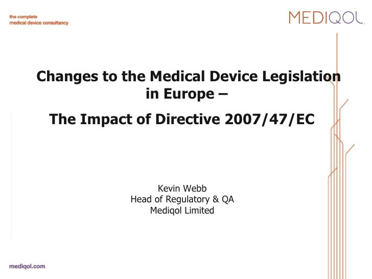 Changes to the Medical Device Legislation in Europe –  The Impact of Directive 2007/47/EC    Kevin Webb Head of Regulator...