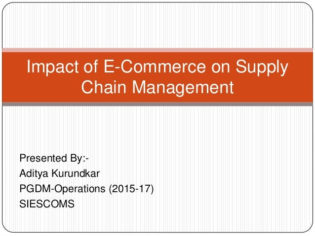 Presented By:- Aditya Kurundkar PGDM-Operations (2015-17) SIESCOMS Impact of E-Commerce on Supply Chain Management
