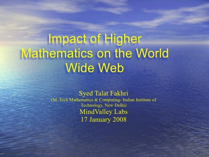 Impact of Higher Mathematics on the World       Wide Web                   Syed Talat Fakhri     (M. Tech Mathematics & Co...