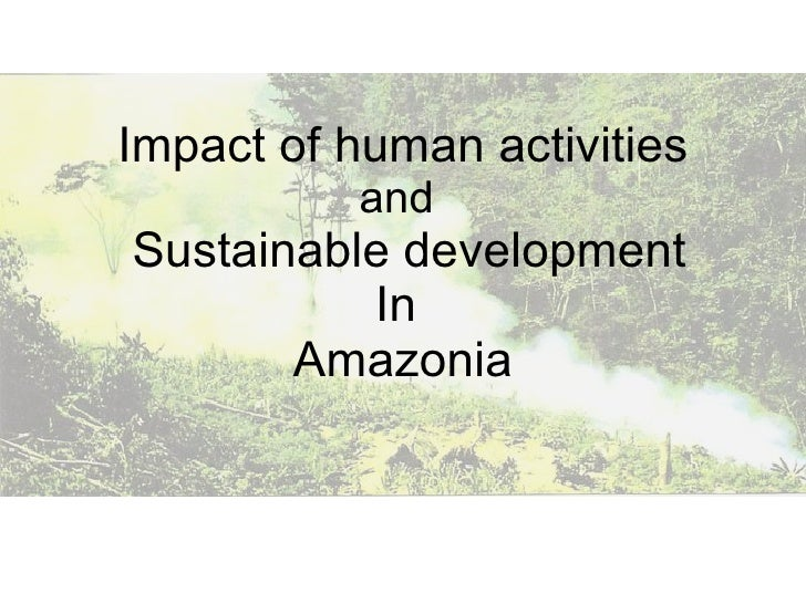 Impact of human activities and    Sustainable development In  Amazonia