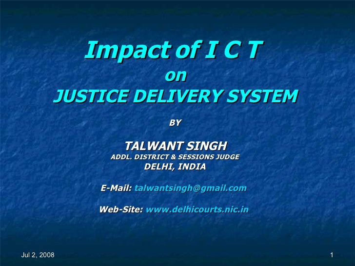 Impact of I C T   on JUSTICE DELIVERY SYSTEM BY TALWANT SINGH ADDL. DISTRICT & SESSIONS JUDGE DELHI, INDIA E-Mail:  [email...