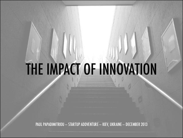 THE IMPACT OF INNOVATION ! ! ! PAUL PAPADIMITRIOU — STARTUP ADDVENTURE — KIEV, UKRAINE — DECEMBER 2013