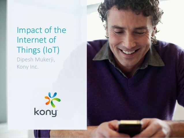 Impact of the  Internet of  Things (IoT) Dipesh Mukerji, Kony Inc.