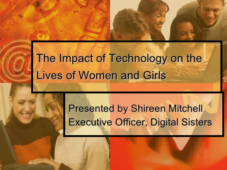 The Impact of Technology on the Lives of Women and Girls Presented by Shireen Mitchell Executive Officer, Digital Sisters
