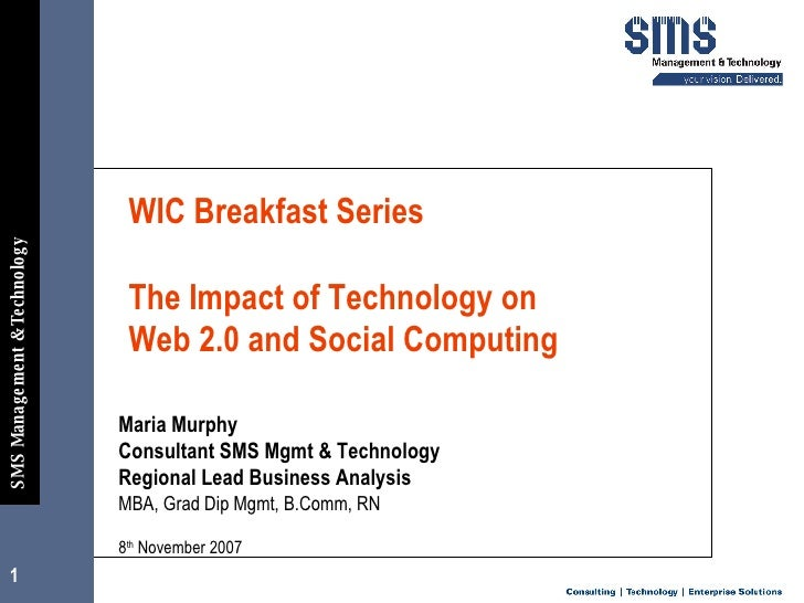 WIC Breakfast Series    The Impact of Technology on  Web 2.0 and Social Computing  Maria Murphy  Consultant SMS Mgmt & Tec...
