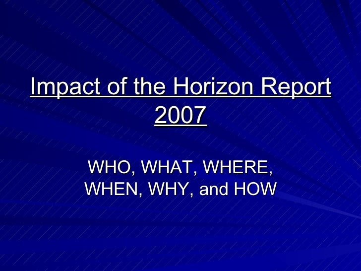 Impact of the Horizon Report 2007 WHO, WHAT, WHERE, WHEN, WHY, and HOW