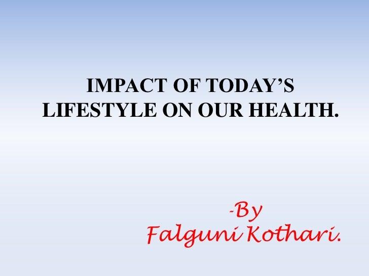 IMPACT OF TODAY'SLIFESTYLE ON OUR HEALTH.              -By        Falguni Kothari.