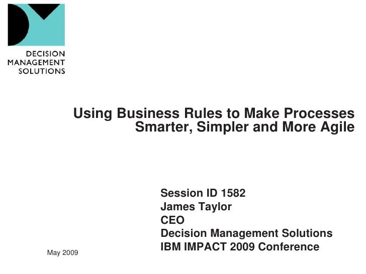 Using Business Rules to Make Processes               Smarter, Simpler and More Agile                      Session ID 1582 ...