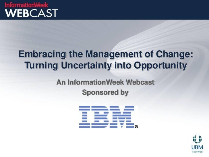 Embracing the Management of Change: Turning Uncertainty into Opportunity        An InformationWeek Webcast                ...
