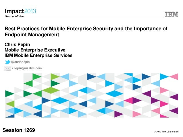 © 2013 IBM CorporationBest Practices for Mobile Enterprise Security and the Importance ofEndpoint ManagementChris PepinMob...