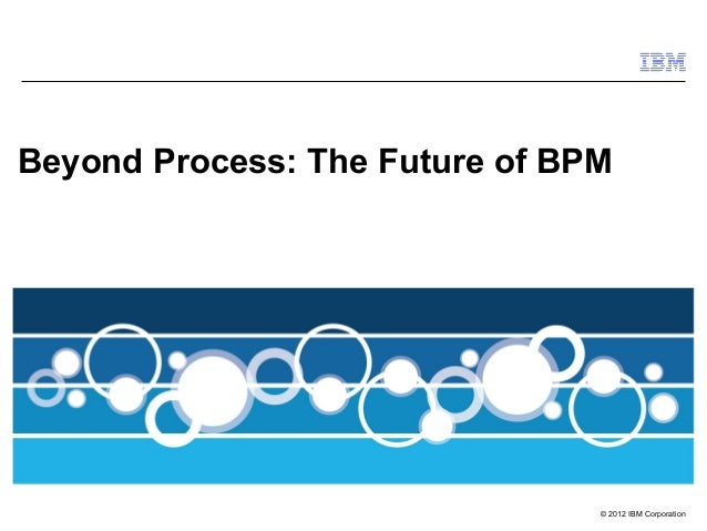 Beyond Process: The Future of BPM                                © 2012 IBM Corporation