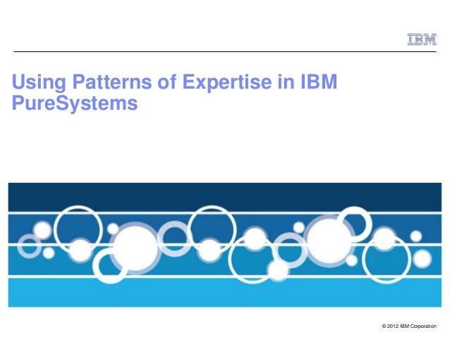 Using Patterns of Expertise in IBMPureSystems                                     © 2012 IBM Corporation