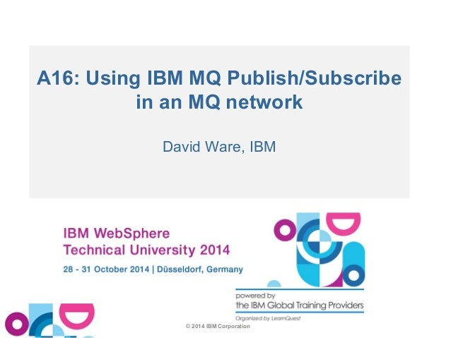 A16: Using IBM MQ Publish/Subscribe  in an MQ network  David Ware, IBM  © 2014 IBM Corporation