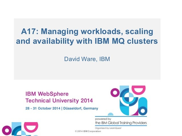 A17: Managing workloads, scaling  and availability with IBM MQ clusters  David Ware, IBM  © 2014 IBM Corporation
