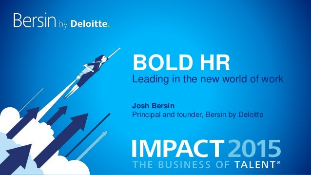 BOLD HR Josh Bersin Principal and founder, Bersin by Deloitte Leading in the new world of work