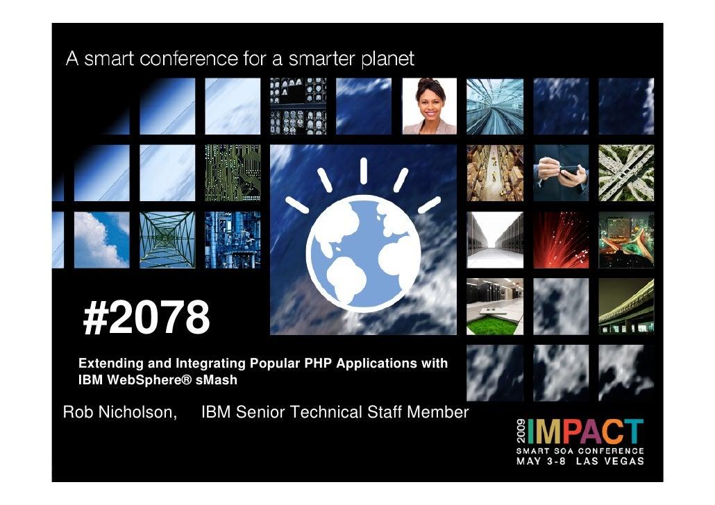 #2078  Extending and Integrating Popular PHP Applications with  IBM WebSphere® sMash  Rob Nicholson,     IBM Senior Techni...