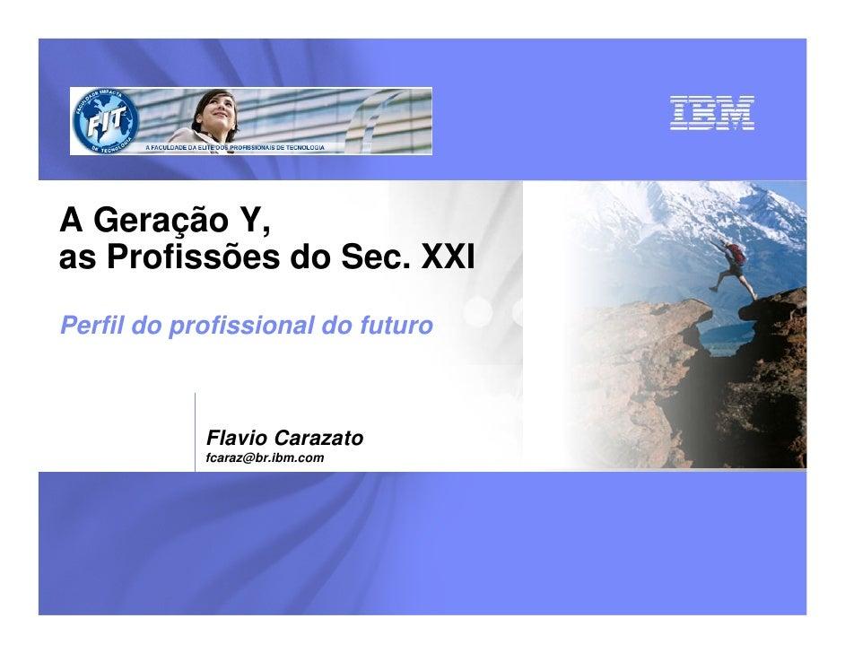 A Geração Y,as Profissões do Sec. XXIPerfil do profissional do futuro            Flavio Carazato            fcaraz@br.ibm....