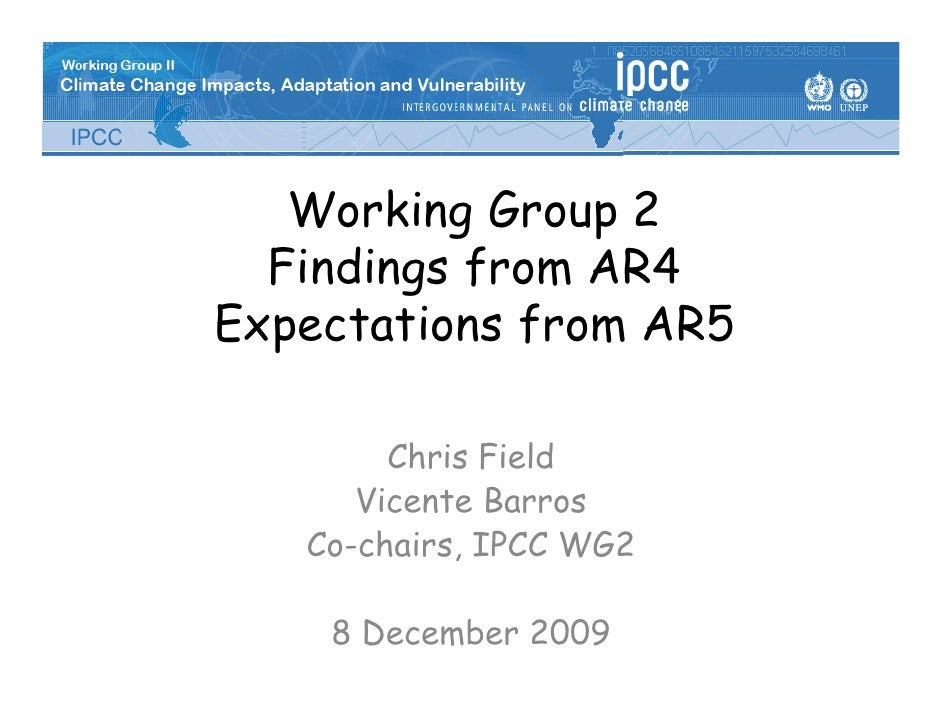 Working Group 2   Findings from AR4 Expectations from AR5          Chris Field       Vicente Barros    Co-chairs, IPCC WG2...