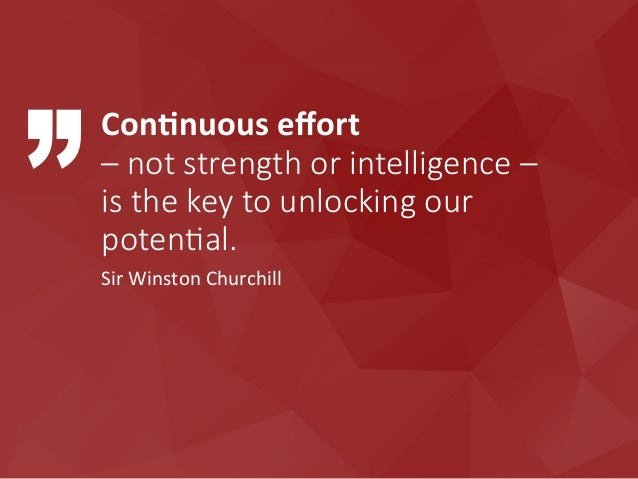 ConEnuous  effort     – not strength or intelligence –   is the key to unlocking our  potenPal.  Sir  ...