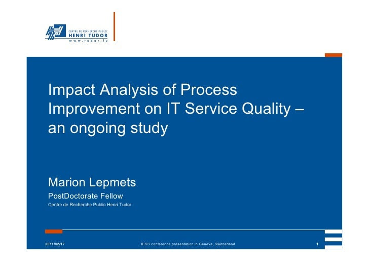 Impact Analysis of Process Improvement on IT Service Quality – an ongoing study Marion Lepmets PostDoctorate Fellow Centre...