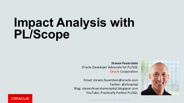 Copyright	©	2015	Oracle	and/or	its	affiliates.	All	rights	reserved.		|	 Impact Analysis with PL/Scope	 1	 Steven	Feuerstein	...