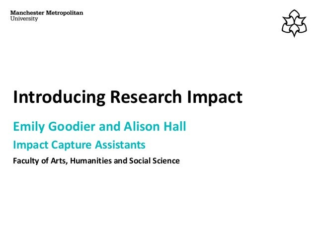 Introducing Research Impact Emily Goodier and Alison Hall Impact Capture Assistants Faculty of Arts, Humanities and Social...