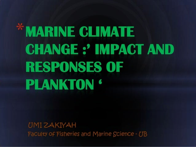 * MARINE CLIMATE CHANGE :' IMPACT AND RESPONSES OF PLANKTON ' UMI ZAKIYAH Faculty of Fisheries and Marine Science - UB