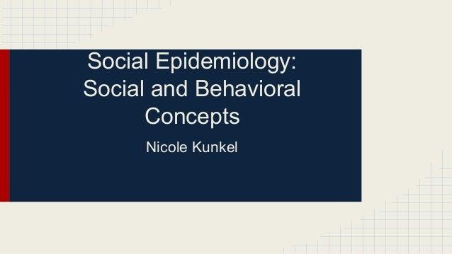 Social Epidemiology: Social and Behavioral Concepts Nicole Kunkel