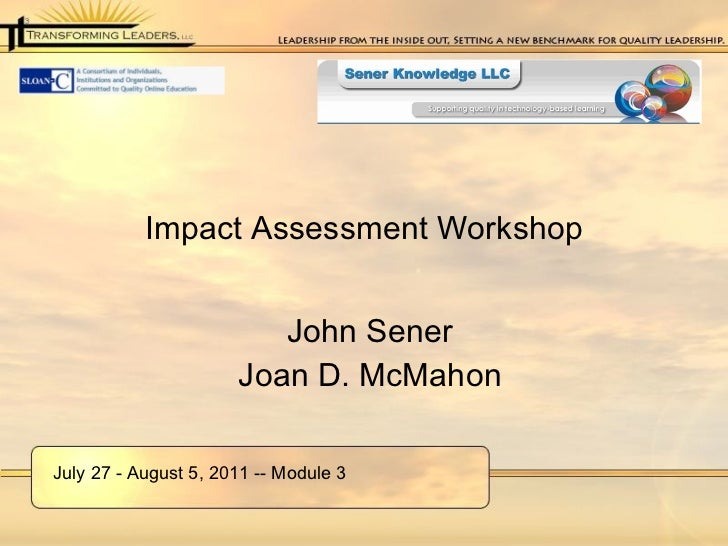 Impact Assessment Workshop <ul><li>John Sener </li></ul><ul><li>Joan D. McMahon </li></ul>July 27 - August 5, 2011 -- Modu...