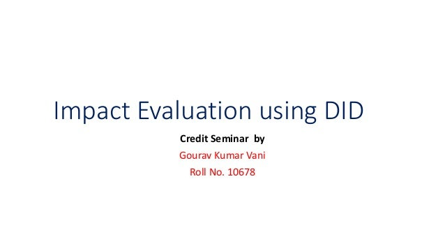Impact Evaluation using DID Credit Seminar by Gourav Kumar Vani Roll No. 10678