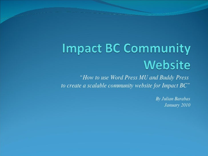""" How to use Word Press MU and Buddy Press  to create a scalable community website for Impact BC"" By Julian Barabas Januar..."
