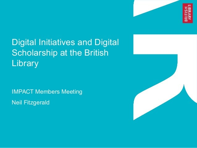 Digital Initiatives and Digital Scholarship at the British Library IMPACT Members Meeting Neil Fitzgerald