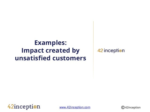 Examples:  Impact created byunsatisfied customers             www.42inception.com