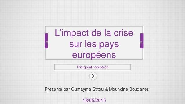 Presenté par Oumayma Stitou & Mouhcine Boudanes The great recession L'impact de la crise sur les pays européens 18/05/2015