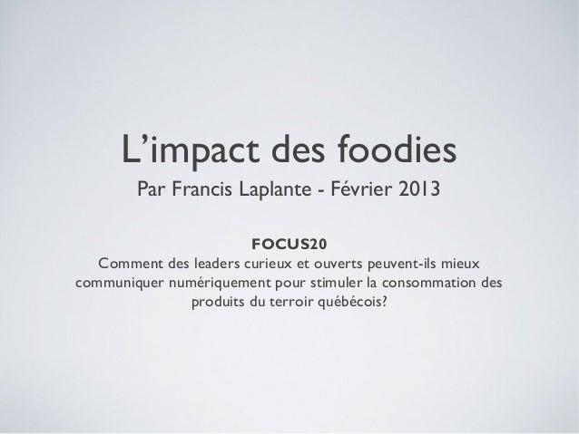 L'impact des foodies        Par Francis Laplante - Février 2013                        FOCUS20   Comment des leaders curie...