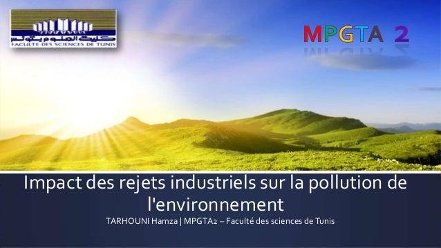 Impact des rejets industriels sur la pollution de l'environnement TARHOUNI Hamza | MPGTA2 – Faculté des sciences de Tunis