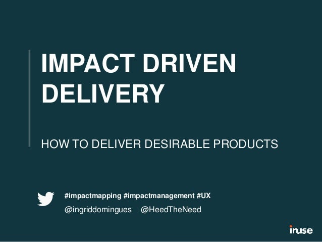 IMPACT DRIVEN DELIVERY HOW TO DELIVER DESIRABLE PRODUCTS #impactmapping #impactmanagement #UX @ingriddomingues @HeedTheNeed