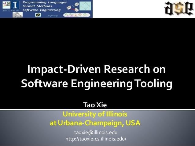 Impact-Driven Research on Software EngineeringTooling Tao Xie University of Illinois at Urbana-Champaign, USA taoxie@illin...