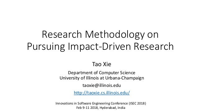 Research Methodology on Pursuing Impact-Driven Research Tao Xie Department of Computer Science University of Illinois at U...