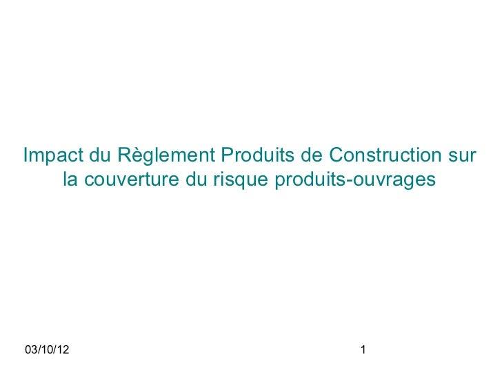 Impact du Règlement Produits de Construction sur    la couverture du risque produits-ouvrages03/10/12                     ...
