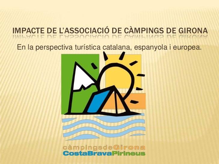 IMPACTE DE L'ASSOCIACIÓ DE CÀMPINGS DE GIRONA En la perspectiva turística catalana, espanyola i europea.