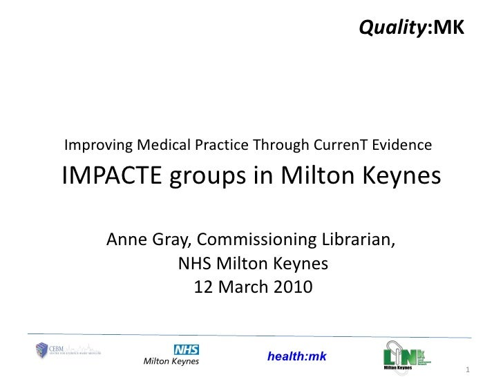 Improving Medical Practice Through CurrenT Evidence   IMPACTE groups in Milton Keynes Anne Gray, Commissioning Librarian, ...