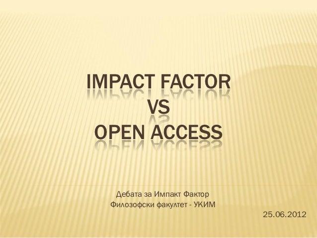 IMPACT FACTOR     VS OPEN ACCESS   Дебата за Импакт Фактор  Филозофски факултет - УКИМ                               25.06...