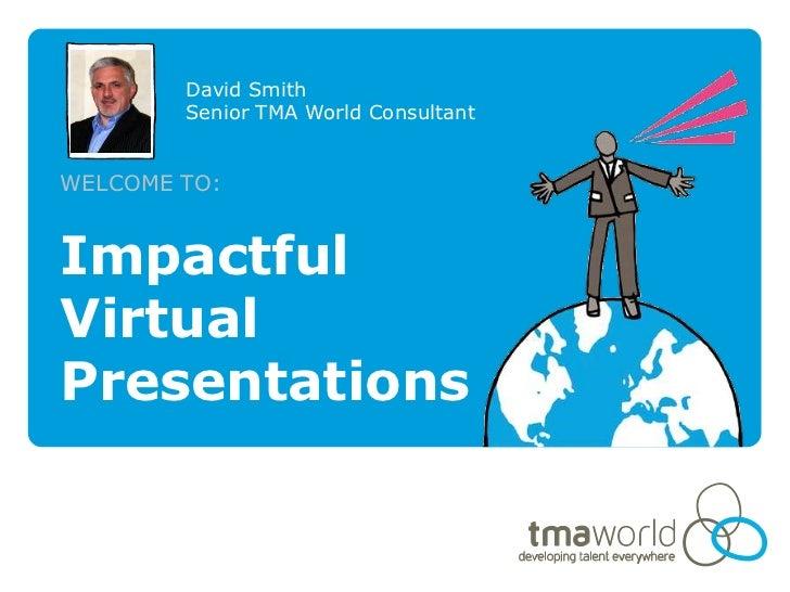 David Smith        Senior TMA World ConsultantWELCOME TO:ImpactfulVirtualPresentations