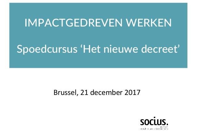 IMPACTGEDREVEN WERKEN Spoedcursus 'Het nieuwe decreet' Brussel,21december2017
